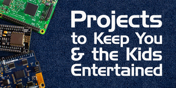 Projects to keep you and the kids entertained