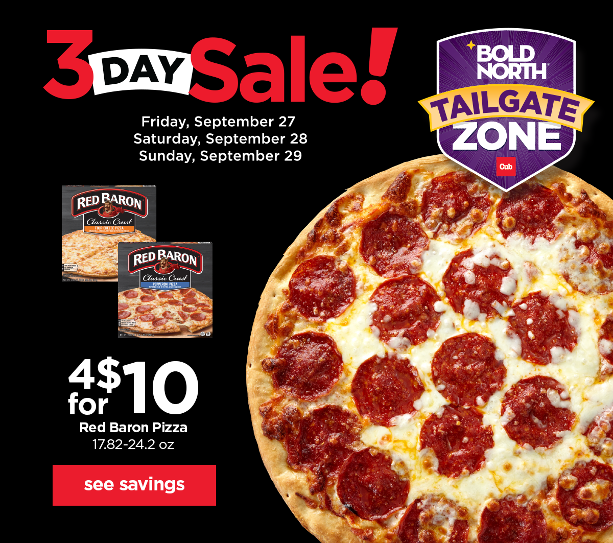 4 for $10 Red Baron Pizza, 17.82-24.2 ounces. 3-day Sale Friday, September 27 through Sunday, September 29. See savings