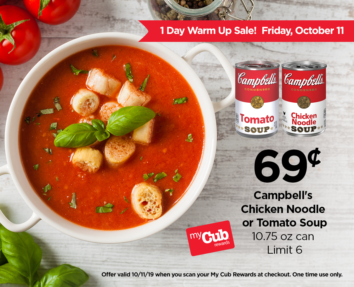 1-day Warm Up Sale! Friday, October 11. $0.69 Campbell's Chicken Noodle or Tomato Soup, 10.75-ounce can, Limit 6 when you use your my Cub rewards card